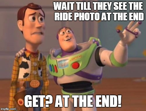 X, X Everywhere Meme | WAIT TILL THEY SEE THE RIDE PHOTO AT THE END GET? AT THE END! | image tagged in memes,x x everywhere | made w/ Imgflip meme maker