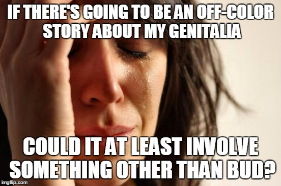 First World Problems Meme | IF THERE'S GOING TO BE AN OFF-COLOR STORY ABOUT MY GENITALIA COULD IT AT LEAST INVOLVE SOMETHING OTHER THAN BUD? | image tagged in memes,first world problems | made w/ Imgflip meme maker