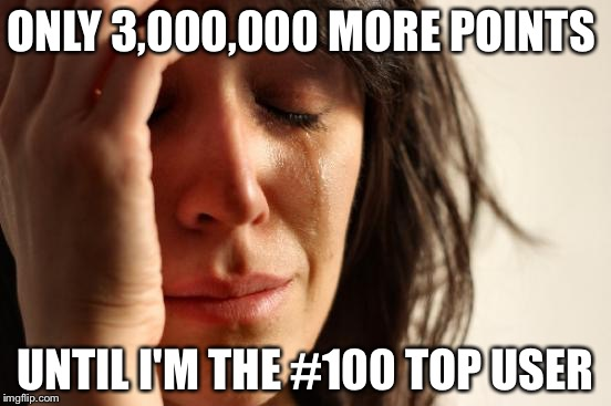 So.... Close..... | ONLY 3,000,000 MORE POINTS UNTIL I'M THE #100 TOP USER | image tagged in memes,first world problems | made w/ Imgflip meme maker