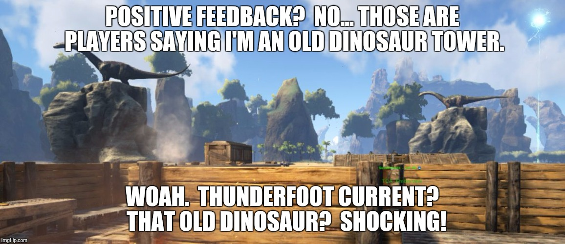 POSITIVE FEEDBACK?  NO... THOSE ARE PLAYERS SAYING I'M AN OLD DINOSAUR TOWER. WOAH.  THUNDERFOOT CURRENT?  THAT OLD DINOSAUR?  SHOCKING! | made w/ Imgflip meme maker