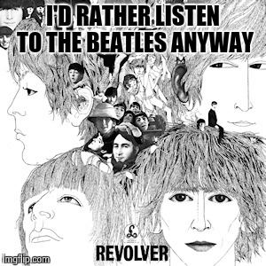 The Beatles Revolver | I'D RATHER LISTEN TO THE BEATLES ANYWAY | image tagged in the beatles revolver | made w/ Imgflip meme maker