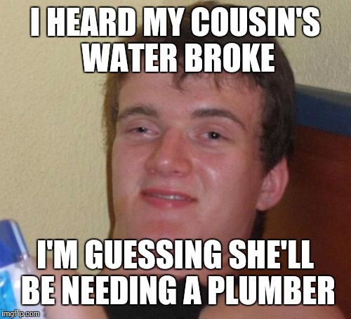 10 Guy Meme | I HEARD MY COUSIN'S WATER BROKE I'M GUESSING SHE'LL BE NEEDING A PLUMBER | image tagged in memes,10 guy | made w/ Imgflip meme maker