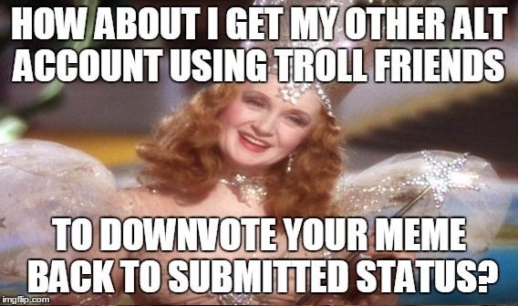 HOW ABOUT I GET MY OTHER ALT ACCOUNT USING TROLL FRIENDS TO DOWNVOTE YOUR MEME BACK TO SUBMITTED STATUS? | made w/ Imgflip meme maker