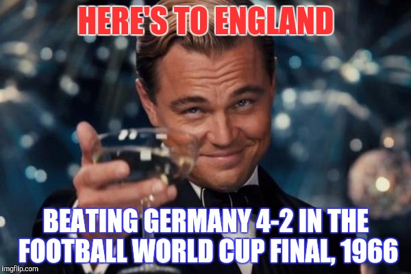 Leonardo Dicaprio Cheers Meme | HERE'S TO ENGLAND BEATING GERMANY 4-2 IN THE FOOTBALL WORLD CUP FINAL, 1966 | image tagged in memes,leonardo dicaprio cheers | made w/ Imgflip meme maker