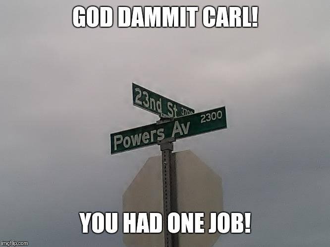 This is a real street sign in my neighborhood | GOD DAMMIT CARL! YOU HAD ONE JOB! | image tagged in you had one job,memes,funny,nudes,clickbait | made w/ Imgflip meme maker