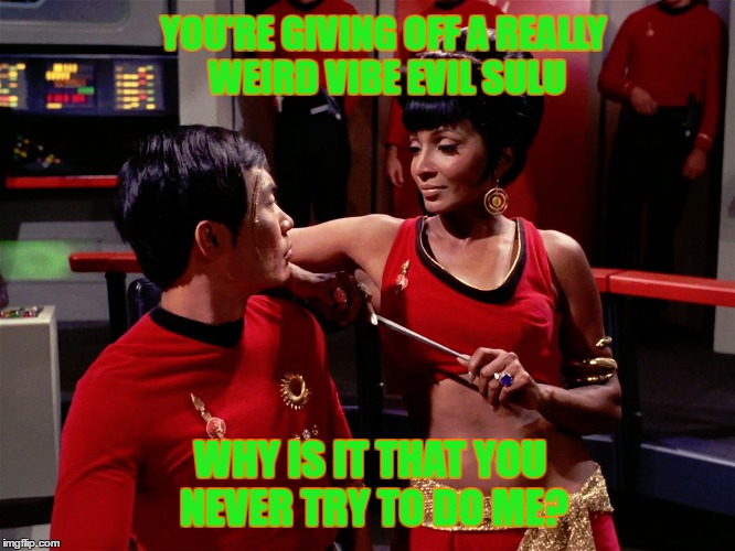 YOU'RE GIVING OFF A REALLY WEIRD VIBE EVIL SULU WHY IS IT THAT YOU NEVER TRY TO DO ME? | made w/ Imgflip meme maker