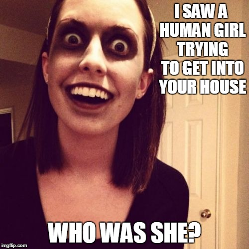 Zombie Overly Attached Girlfriend Meme | I SAW A HUMAN GIRL TRYING TO GET INTO YOUR HOUSE WHO WAS SHE? | image tagged in memes,zombie overly attached girlfriend | made w/ Imgflip meme maker