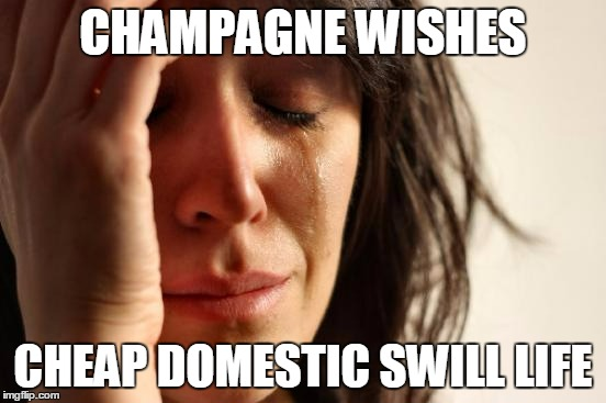 First World Problems Meme | CHAMPAGNE WISHES CHEAP DOMESTIC SWILL LIFE | image tagged in memes,first world problems | made w/ Imgflip meme maker