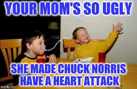 Yo Mamas So Fat Meme | YOUR MOM'S SO UGLY SHE MADE CHUCK NORRIS HAVE A HEART ATTACK | image tagged in memes,yo mamas so fat | made w/ Imgflip meme maker