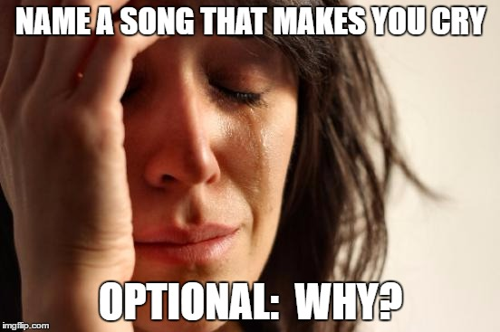 First World Problems Meme | NAME A SONG THAT MAKES YOU CRY OPTIONAL:  WHY? | image tagged in memes,first world problems | made w/ Imgflip meme maker