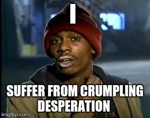 Y'all Got Any More Of That Meme | I SUFFER FROM CRUMPLING DESPERATION | image tagged in memes,yall got any more of | made w/ Imgflip meme maker