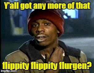 Y'all got any more of that flippity flippity flurgen? | made w/ Imgflip meme maker