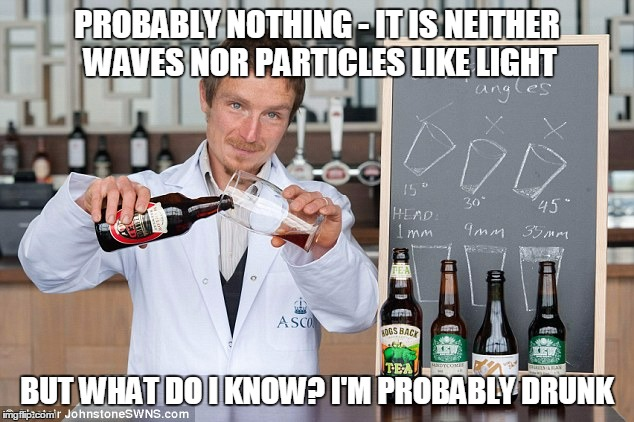 PROBABLY NOTHING - IT IS NEITHER WAVES NOR PARTICLES LIKE LIGHT BUT WHAT DO I KNOW? I'M PROBABLY DRUNK | made w/ Imgflip meme maker