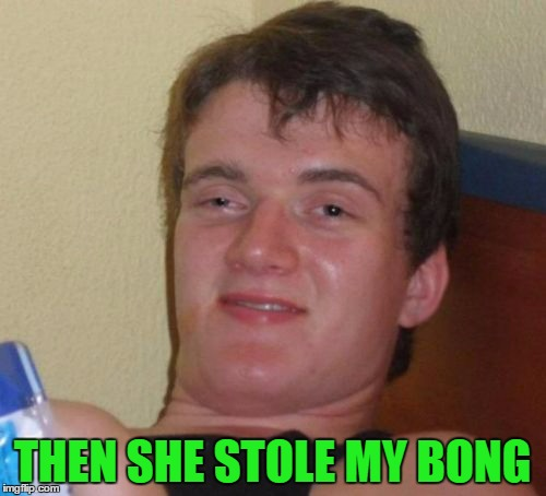 10 Guy Meme | THEN SHE STOLE MY BONG | image tagged in memes,10 guy | made w/ Imgflip meme maker