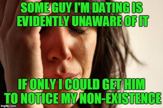 First World Problems Meme | SOME GUY I'M DATING IS EVIDENTLY UNAWARE OF IT IF ONLY I COULD GET HIM TO NOTICE MY NON-EXISTENCE | image tagged in memes,first world problems | made w/ Imgflip meme maker