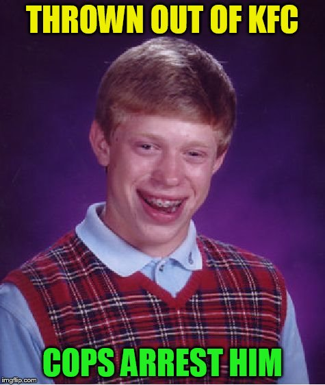 Bad Luck Brian Meme | THROWN OUT OF KFC COPS ARREST HIM | image tagged in memes,bad luck brian | made w/ Imgflip meme maker