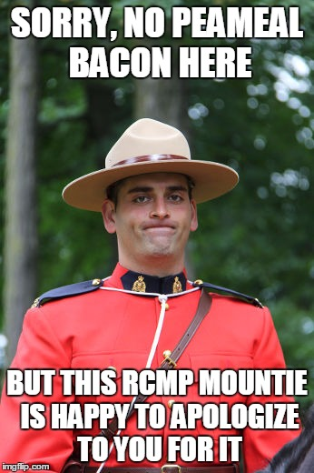 Frowning Mountie | SORRY, NO PEAMEAL BACON HERE BUT THIS RCMP MOUNTIE IS HAPPY TO APOLOGIZE TO YOU FOR IT | image tagged in frowning mountie | made w/ Imgflip meme maker