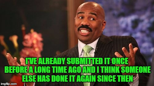 Steve Harvey Meme | I'VE ALREADY SUBMITTED IT ONCE BEFORE A LONG TIME AGO AND I THINK SOMEONE ELSE HAS DONE IT AGAIN SINCE THEN | image tagged in memes,steve harvey | made w/ Imgflip meme maker