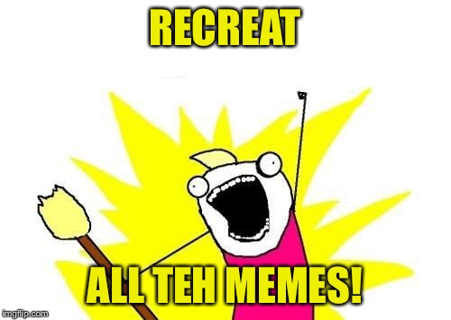 X All The Y Meme | RECREAT ALL TEH MEMES! | image tagged in memes,x all the y | made w/ Imgflip meme maker
