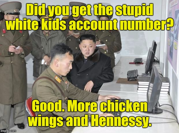 Did you get the stupid white kids account number? Good. More chicken wings and Hennessy. | made w/ Imgflip meme maker