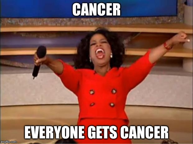 Oprah You Get A Meme | CANCER EVERYONE GETS CANCER | image tagged in memes,oprah you get a | made w/ Imgflip meme maker