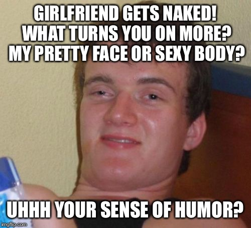 Butter face butter body blues | GIRLFRIEND GETS NAKED! WHAT TURNS YOU ON MORE? MY PRETTY FACE OR SEXY BODY? UHHH YOUR SENSE OF HUMOR? | image tagged in memes,10 guy,funny | made w/ Imgflip meme maker