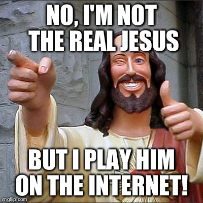Buddy Christ Meme | NO, I'M NOT THE REAL JESUS BUT I PLAY HIM ON THE INTERNET! | image tagged in memes,buddy christ | made w/ Imgflip meme maker