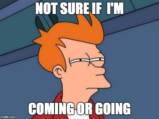 Futurama Fry Meme | NOT SURE IF  I'M COMING OR GOING | image tagged in memes,futurama fry | made w/ Imgflip meme maker