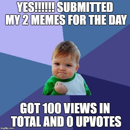 Success Kid Meme | YES!!!!!! SUBMITTED MY 2 MEMES FOR THE DAY GOT 100 VIEWS IN TOTAL AND 0 UPVOTES | image tagged in memes,success kid | made w/ Imgflip meme maker