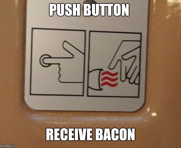 PUSH BUTTON RECEIVE BACON | image tagged in push button 2 | made w/ Imgflip meme maker