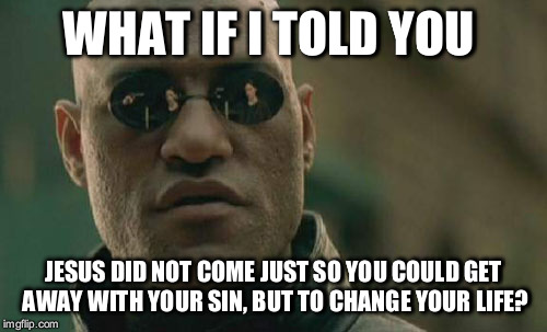 Matrix Morpheus Meme | WHAT IF I TOLD YOU JESUS DID NOT COME JUST SO YOU COULD GET AWAY WITH YOUR SIN, BUT TO CHANGE YOUR LIFE? | image tagged in memes,matrix morpheus | made w/ Imgflip meme maker