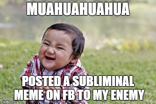 Evil Toddler Meme | MUAHUAHUAHUA POSTED A SUBLIMINAL MEME ON FB TO MY ENEMY | image tagged in memes,evil toddler | made w/ Imgflip meme maker