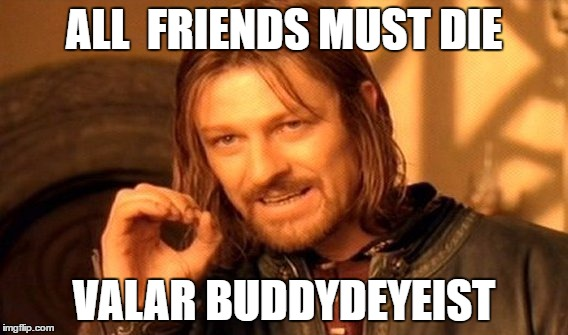 One Does Not Simply Meme | ALL  FRIENDS MUST DIE VALAR BUDDYDEYEIST | image tagged in memes,one does not simply | made w/ Imgflip meme maker
