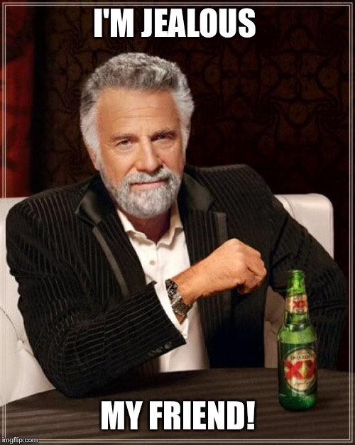 The Most Interesting Man In The World Meme | I'M JEALOUS MY FRIEND! | image tagged in memes,the most interesting man in the world | made w/ Imgflip meme maker