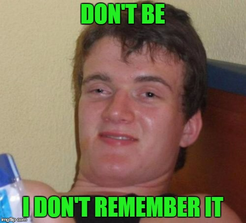 10 Guy Meme | DON'T BE I DON'T REMEMBER IT | image tagged in memes,10 guy | made w/ Imgflip meme maker