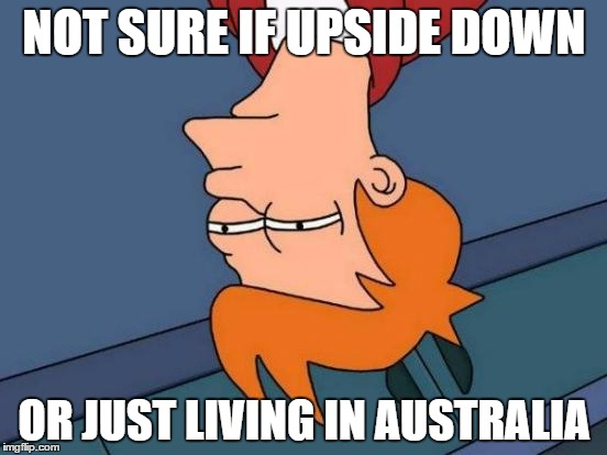Futurama Fry Meme | NOT SURE IF UPSIDE DOWN OR JUST LIVING IN AUSTRALIA | image tagged in memes,futurama fry | made w/ Imgflip meme maker