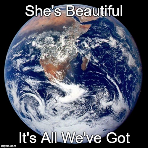 She's Beautiful It's All We've Got | image tagged in earth,climate change,beautiful,resist trump | made w/ Imgflip meme maker