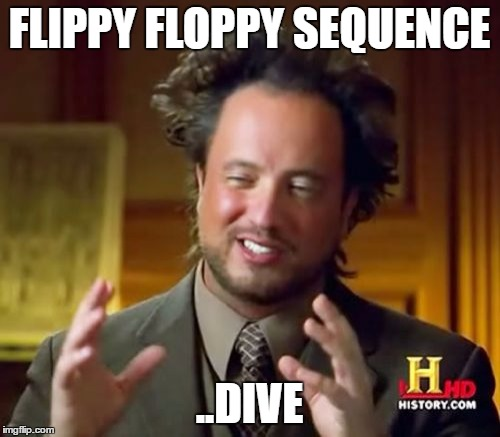 Ancient Aliens Meme | FLIPPY FLOPPY SEQUENCE ..DIVE | image tagged in memes,ancient aliens | made w/ Imgflip meme maker