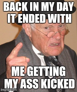 Back In My Day Meme | BACK IN MY DAY IT ENDED WITH ME GETTING MY ASS KICKED | image tagged in memes,back in my day | made w/ Imgflip meme maker