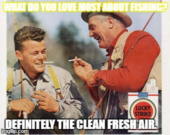 WHAT DO YOU LOVE MOST ABOUT FISHING? DEFINITELY THE CLEAN FRESH AIR. | image tagged in lucky | made w/ Imgflip meme maker