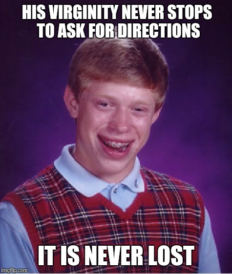 Wayward Virginity | HIS VIRGINITY NEVER STOPS TO ASK FOR DIRECTIONS IT IS NEVER LOST | image tagged in memes,bad luck brian | made w/ Imgflip meme maker