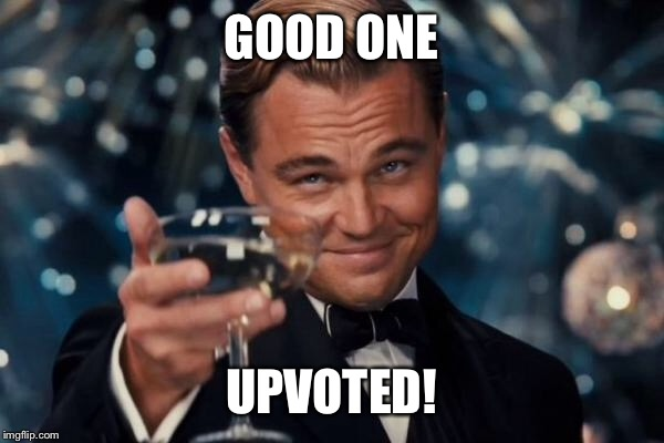 Leonardo Dicaprio Cheers Meme | GOOD ONE UPVOTED! | image tagged in memes,leonardo dicaprio cheers | made w/ Imgflip meme maker