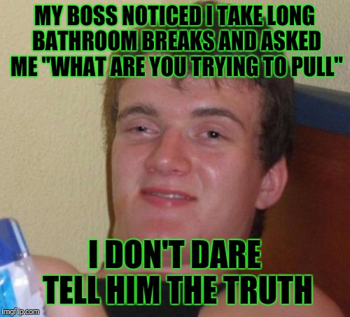 "10 Guy Meme | MY BOSS NOTICED I TAKE LONG BATHROOM BREAKS AND ASKED ME ""WHAT ARE YOU TRYING TO PULL"" I DON'T DARE TELL HIM THE TRUTH 