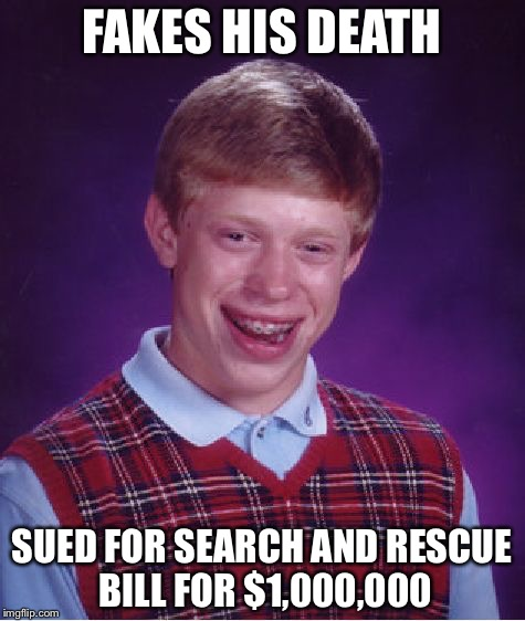 Bad Luck Brian Meme | FAKES HIS DEATH SUED FOR SEARCH AND RESCUE BILL FOR $1,000,000 | image tagged in memes,bad luck brian | made w/ Imgflip meme maker