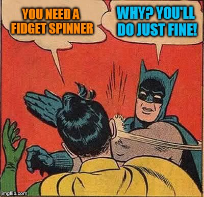 Batman Slapping Robin Meme | YOU NEED A FIDGET SPINNER WHY? YOU'LL DO JUST FINE! | image tagged in memes,batman slapping robin | made w/ Imgflip meme maker
