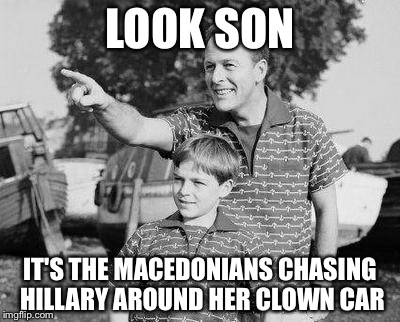 Look Son Meme | LOOK SON IT'S THE MACEDONIANS CHASING HILLARY AROUND HER CLOWN CAR | image tagged in memes,look son | made w/ Imgflip meme maker