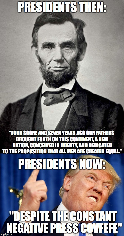 "Four Score and Seven Years Ago, Press Covfefe. | PRESIDENTS THEN: ""FOUR SCORE AND SEVEN YEARS AGO OUR FATHERS BROUGHT FORTH ON THIS CONTINENT, A NEW NATION, CONCEIVED IN LIBERTY, AND DEDICA 