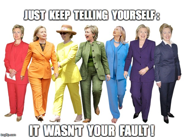 JUST  KEEP  TELLING  YOURSELF : IT  WASN'T  YOUR  FAULT ! | image tagged in hillary clinton,election,political | made w/ Imgflip meme maker