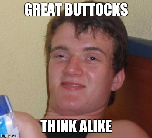 10 Guy Meme | GREAT BUTTOCKS THINK ALIKE | image tagged in memes,10 guy | made w/ Imgflip meme maker