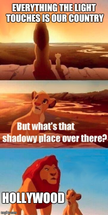 Simba Shadowy Place Meme | EVERYTHING THE LIGHT TOUCHES IS OUR COUNTRY HOLLYWOOD | image tagged in memes,simba shadowy place | made w/ Imgflip meme maker
